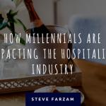 How Millennials are Impacting the Hospitality Industry - Steve Farzam